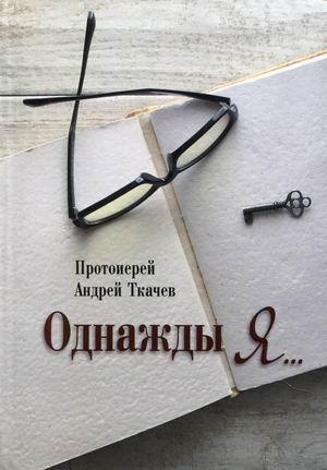 Книга «Однажды я» протоиерей Андрей Ткачев