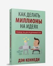 Книга «Как делать миллионы на идеях. Руководство для предпринимателей» Кеннеди Дэн