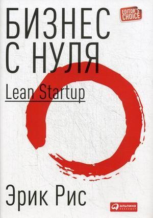 Книга «Бизнес с нуля. Метод Lean Startup для быстрого тестирования идей и выбора бизнес-модели» Рис Эрик