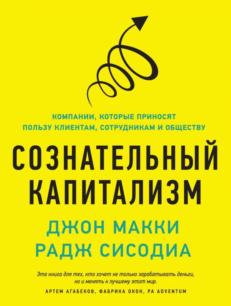 Книга «Сознательный капитализм. Компании, которые приносят пользу клиентам, сотрудникам и обществу» Макки Джон, Сисодиа Раджендра