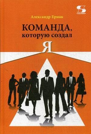 Книга «Команда, которую создал Я» Ермак Александр Николаевич