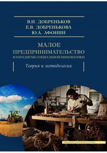 Книга «Малое предпринимательство в парадигме социальной инноватики. Теория и методология» Добреньков В., Добренькова Е., Афонин Ю.