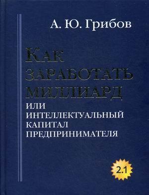 Книга «Как заработать миллиард или Интеллектуальный капитал предпринимателя. Версия 2.1» Грибов Андрей Юрьевич