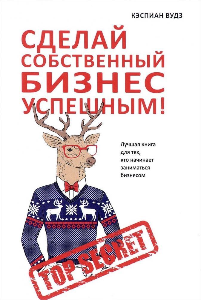 Книга «Сделай собственный бизнес успешным! Лучшая книга для тех, кто начинает заниматься бизнесом» Вудз Кэспиан