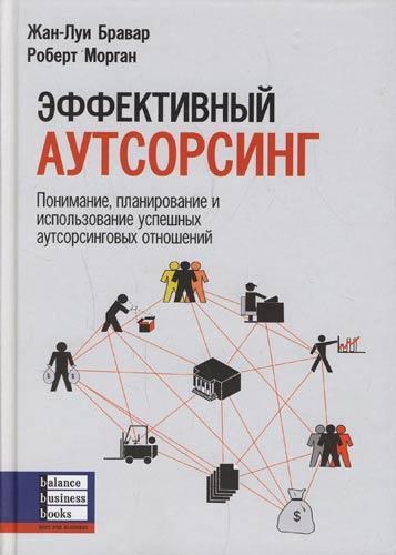 Книга «Эффективный аутсорсинг Понимание, планирование и использование аутсорсинговых отношений» Бравар Жан-Луи, Морган Роберт