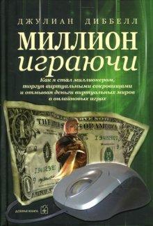 Книга «Миллион играючи. Как я стал миллионером, торгуя виртуальными сокровищами и отмывая деньги виртуальных миров в онлайновых играх» Диббелл Джулиан