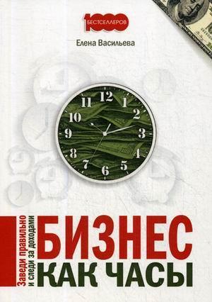 Книга «Бизнес как часы. Заведи правильно и следи за доходами» Васильева Елена Витальевна