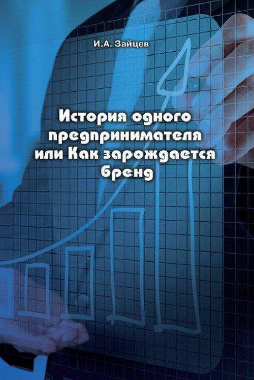 Книга «История одного предпринимателя или Как зарождается бренд» Зайцев И.А.