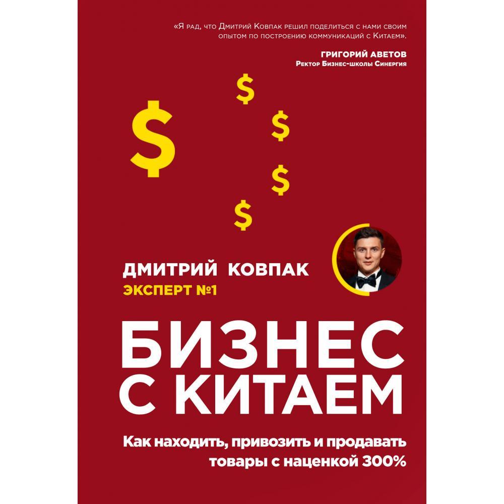 Книга «Бизнес с Китаем. Как находить, привозить и продавать товары с наценкой 300%» Ковпак Дмитрий Александрович