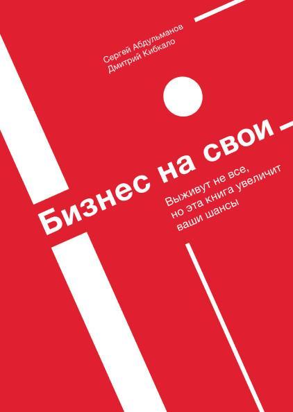 Книга «Бизнес на свои. Выживут не все, но эта книга увеличит ваши шансы» Абдульманов Сергей, Кибкало Дмитрий