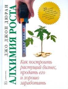 Книга «Алхимия роста. Как построить растущий бизнес, продать его и хорошо заработать» Дюран Джон Джо