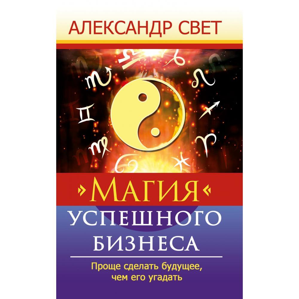 Книга «Магия успешного бизнеса. Проще сделать будущее, чем его угадать» Свет А.