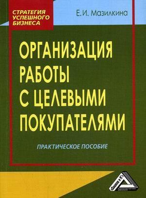 Книга «Организация работы с целевыми покупателями. Практическое пособие» Мазилкина Е.И.