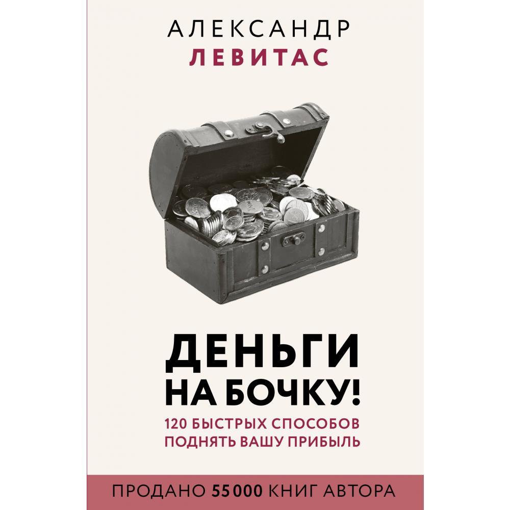 Книга «Деньги на бочку! 120 быстрых способов поднять вашу прибыль» Левитас А.М.