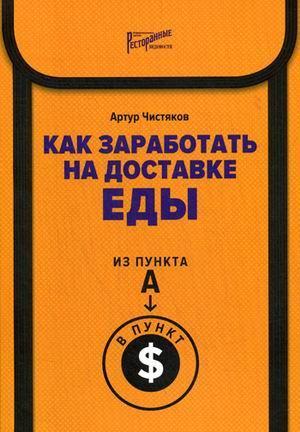 Книга «Как заработать на доставке еды. Из пункта А в пункт $» Чистяков Артур Леонидович