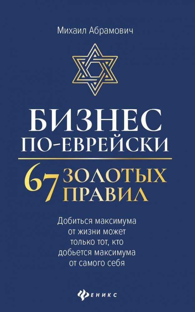 Книга «Бизнес по-еврейски. 67 золотых правил. Добиться максимума от жизни может только тот, кто добьется максимума от самого себя» Абрамович М.Л.