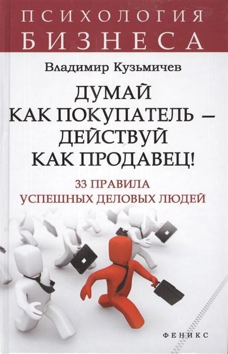 Книга «Думай как покупатель - действуй как продавец! 33 правила успешных деловых людей» Кузьмичев В.