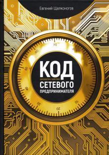 Книга «Код сетевого предпринимателя. Руководство к действию» Щелконогов Евгений
