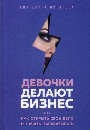 Книга «Девочки делают бизнес. Или как открыть свое дело и начать зарабатывать» Пигалева Екатерина
