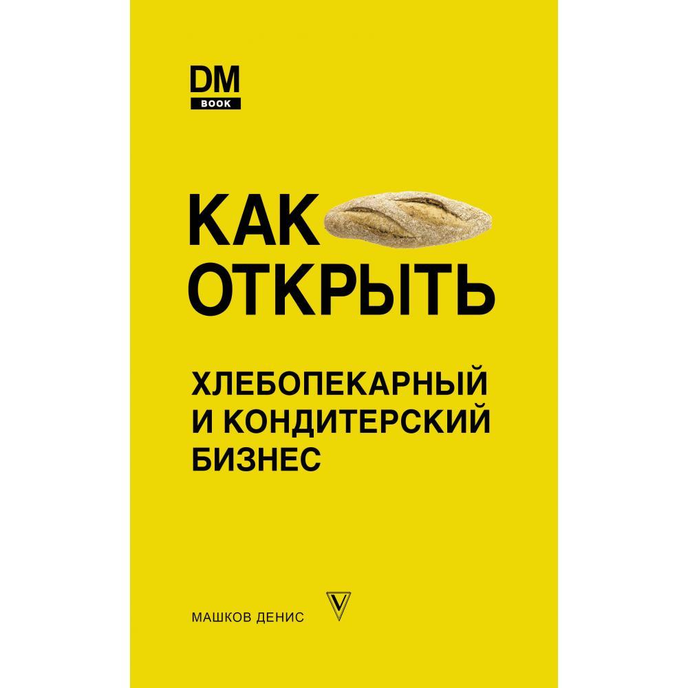 Книга «Как открыть хлебопекарный и кондитерский бизнес» Машков Д.С.