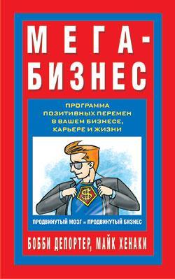 Книга «Мега-Бизнес. Программа позитивных перемен в вашем бизнесе, карьере и жизни. Продвинутый мозг и продвинутый бизнес» Депортер Бобби, Хенаки Майк