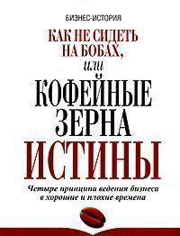 Книга «Как не сидеть на бобах, или Кофейные зерна истины. Четыре принципа ведения бизнеса в хорошие и плохие времена» Еркес Л.