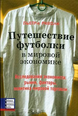 Книга «Путешествие футболки в мировой экономике. Исследования экономиста рынки, факторы, политика мировой торговли» Риволи П.
