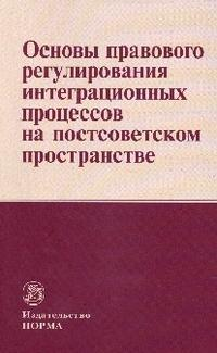 Книга «Основы правового регулирования интеграционных процессов на постсоветском пространстве» Кашкин С.Ю.