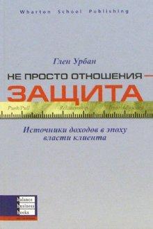 Книга «Не просто отношения - защита. Источники доходов в эпоху власти клиента» Урбан Глен