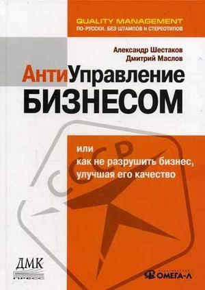 Книга «Антиуправление бизнесом, или Как не разрушить бизнес, улучшая его качество» Шестаков А.Л., Маслов Д.В.