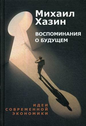 Книга «Воспоминания о будущем. Идеи современной экономики» Хазин Михаил Л.