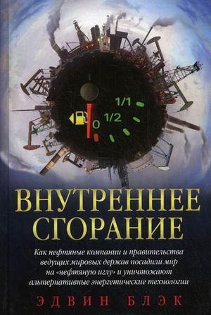 Книга «Внутреннее сгорание. Как нефтяные компании и правительства мировых держав посадили мир на нефтяную иглу и уничтожают альтернативные нефтяные ресурсы» Блэк Э.