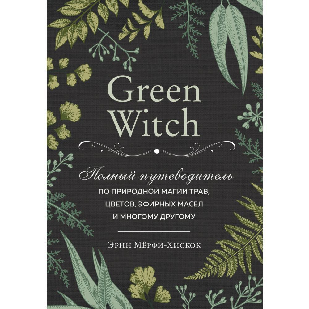 Книга «Green Witch. Полный путеводитель по природной магии трав, цветов, эфирных масел и многому другому» Мёрфи-Хискок Э.